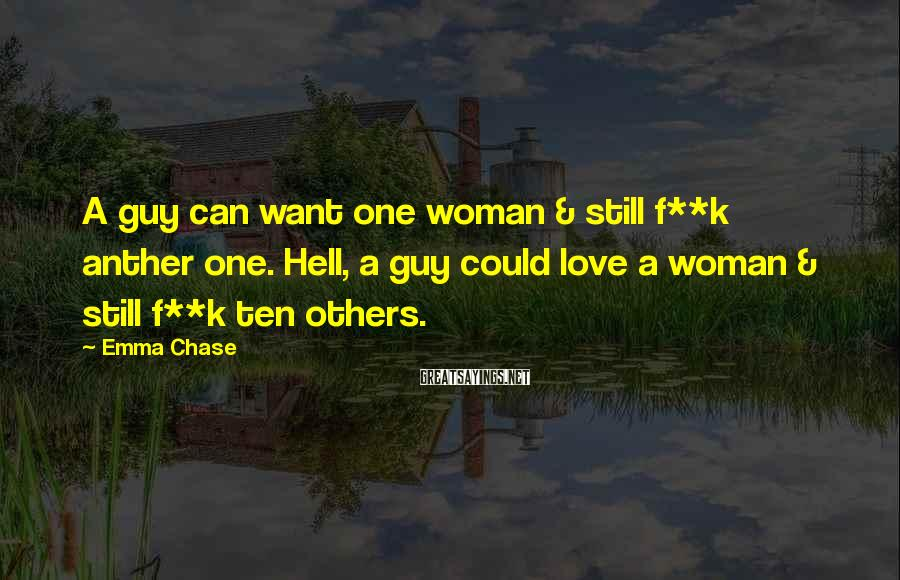 Emma Chase Sayings: A guy can want one woman & still f**k anther one. Hell, a guy could