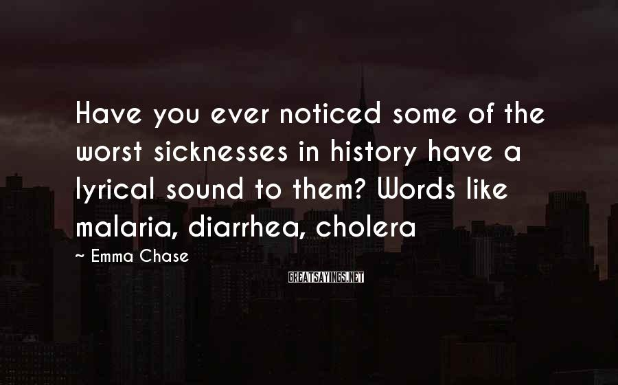 Emma Chase Sayings: Have you ever noticed some of the worst sicknesses in history have a lyrical sound