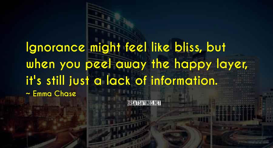 Emma Chase Sayings: Ignorance might feel like bliss, but when you peel away the happy layer, it's still