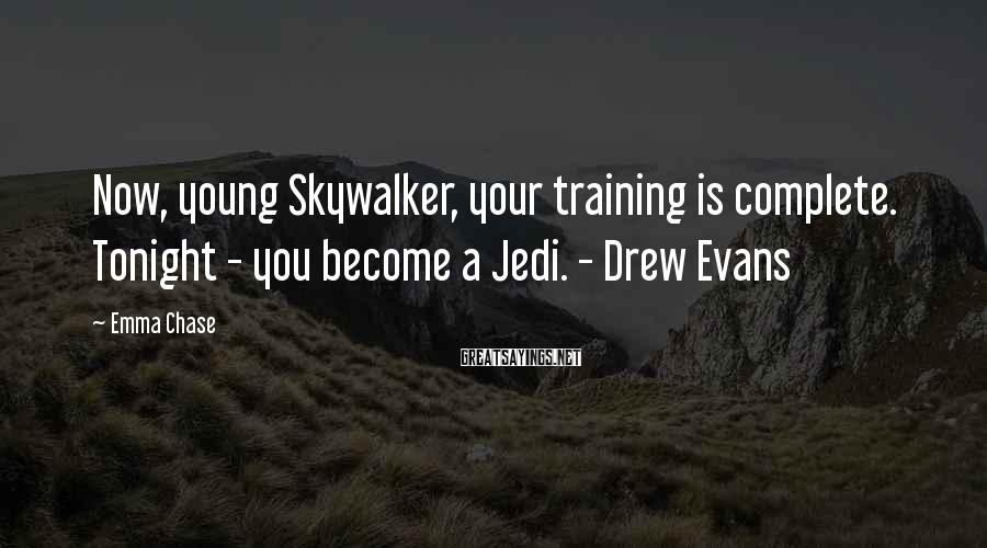 Emma Chase Sayings: Now, young Skywalker, your training is complete. Tonight - you become a Jedi. - Drew