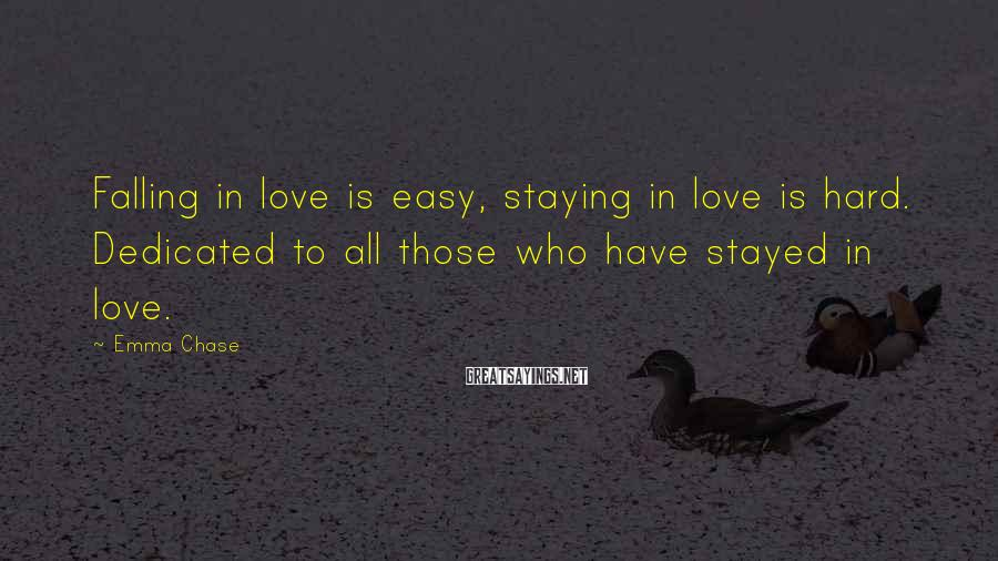 Emma Chase Sayings: Falling in love is easy, staying in love is hard. Dedicated to all those who