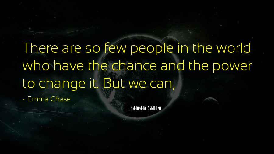 Emma Chase Sayings: There are so few people in the world who have the chance and the power