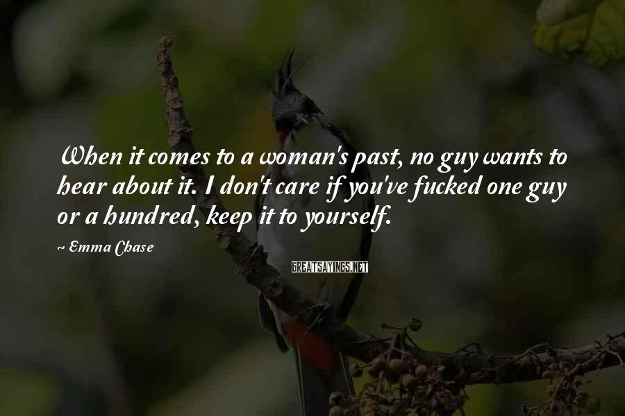 Emma Chase Sayings: When it comes to a woman's past, no guy wants to hear about it. I