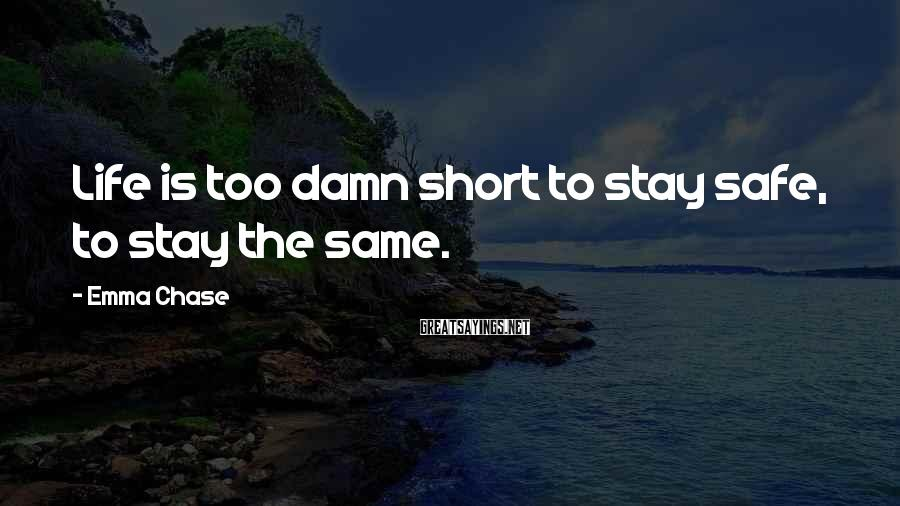 Emma Chase Sayings: Life is too damn short to stay safe, to stay the same.