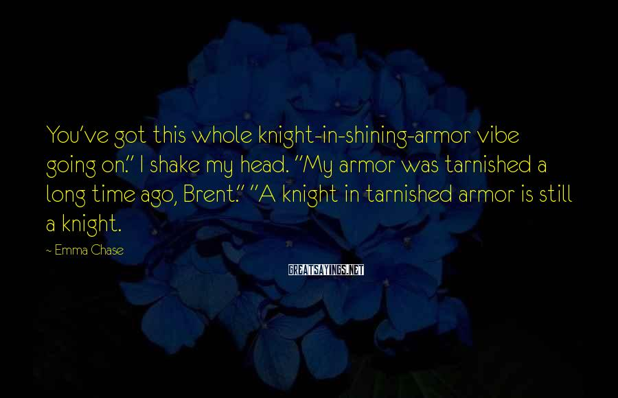 "Emma Chase Sayings: You've got this whole knight-in-shining-armor vibe going on."" I shake my head. ""My armor was"