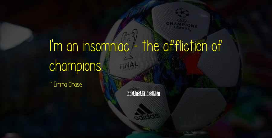Emma Chase Sayings: I'm an insomniac - the affliction of champions.