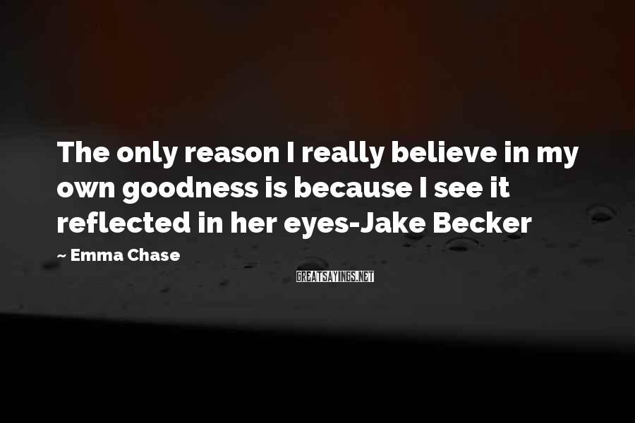 Emma Chase Sayings: The only reason I really believe in my own goodness is because I see it