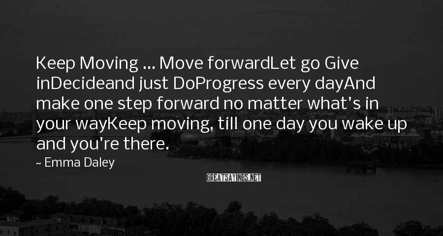 Emma Daley Sayings: Keep Moving ... Move forwardLet go Give inDecideand just DoProgress every dayAnd make one step