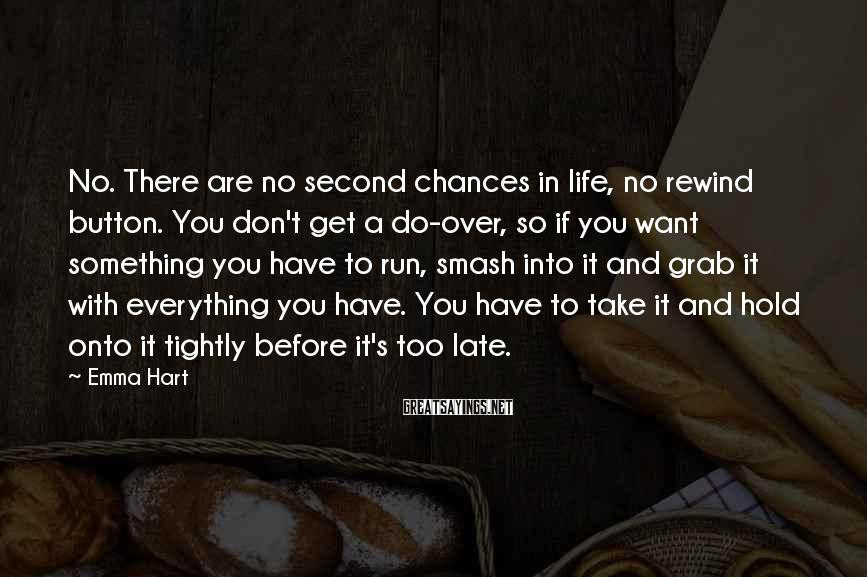 Emma Hart Sayings: No. There are no second chances in life, no rewind button. You don't get a