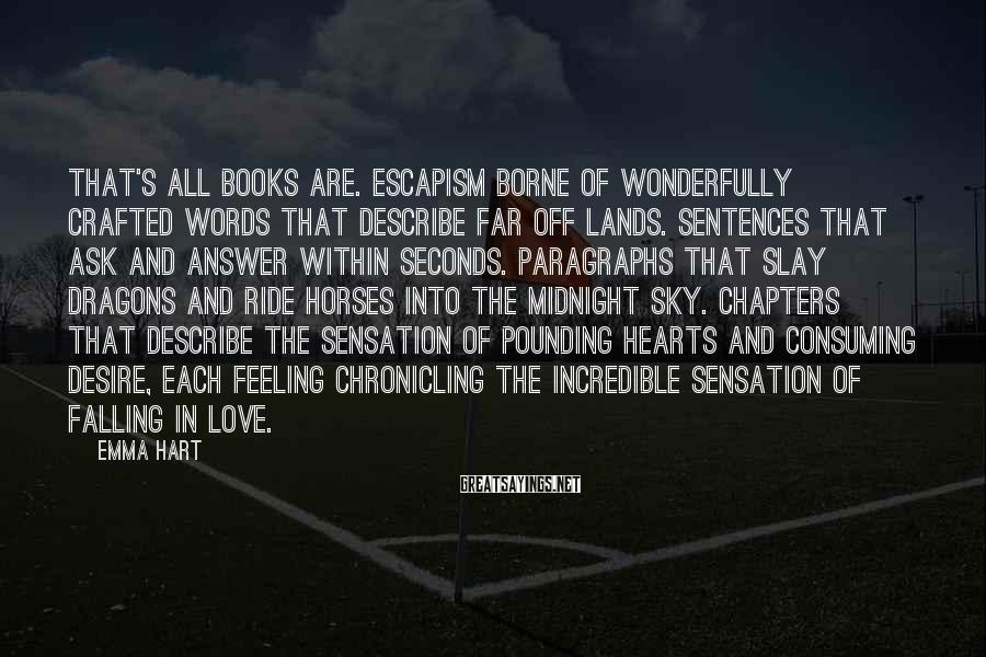 Emma Hart Sayings: That's all books are. Escapism borne of wonderfully crafted words that describe far off lands.