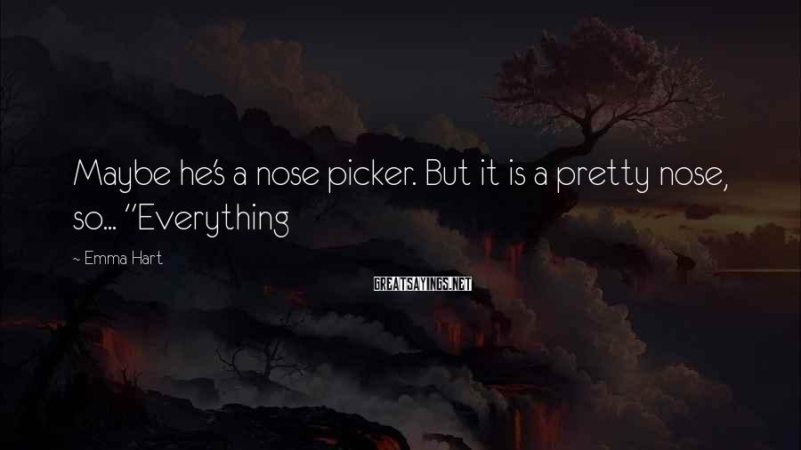 """Emma Hart Sayings: Maybe he's a nose picker. But it is a pretty nose, so... """"Everything"""