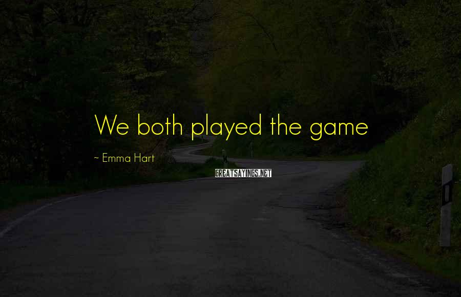 Emma Hart Sayings: We both played the game