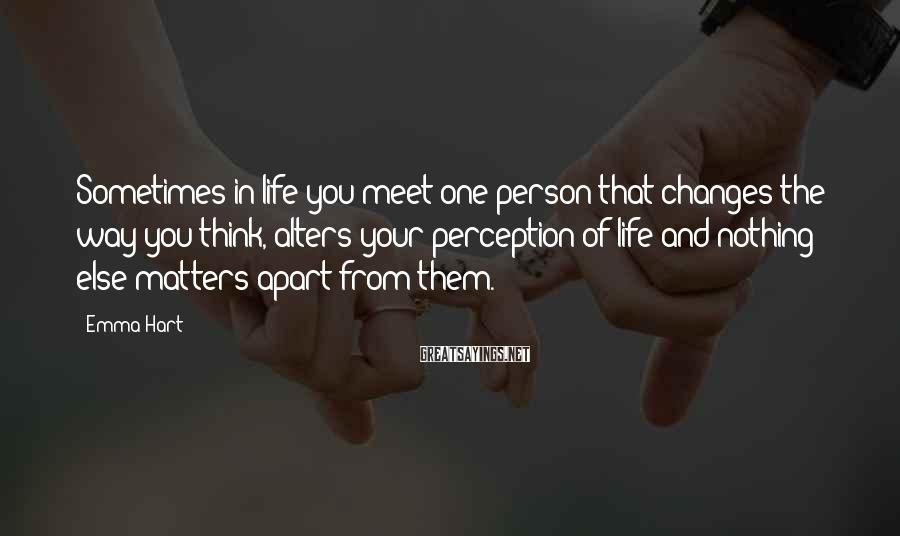 Emma Hart Sayings: Sometimes in life you meet one person that changes the way you think, alters your