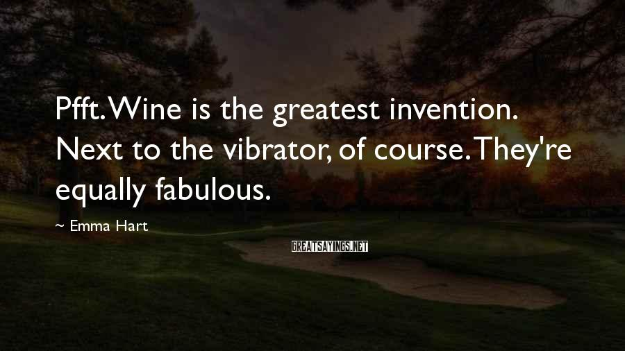 Emma Hart Sayings: Pfft. Wine is the greatest invention. Next to the vibrator, of course. They're equally fabulous.