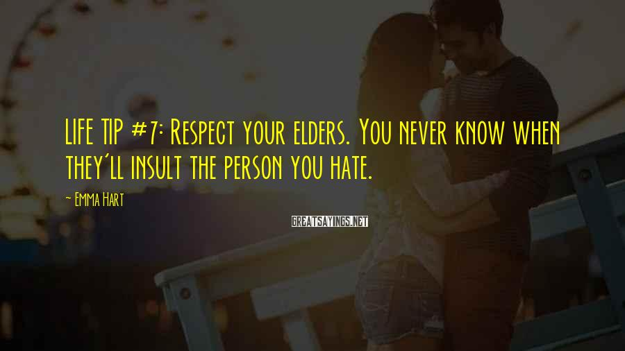 Emma Hart Sayings: LIFE TIP #7: Respect your elders. You never know when they'll insult the person you