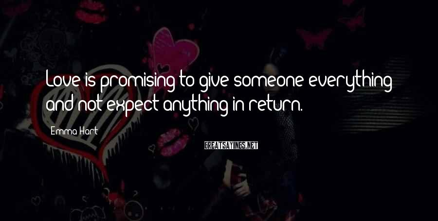 Emma Hart Sayings: Love is promising to give someone everything and not expect anything in return.