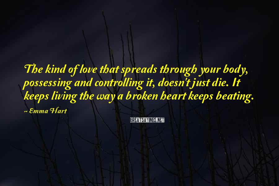 Emma Hart Sayings: The kind of love that spreads through your body, possessing and controlling it, doesn't just