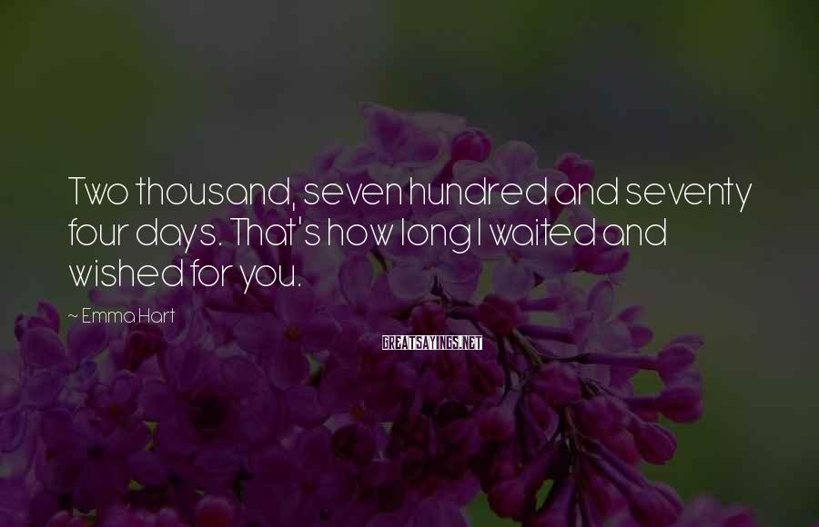 Emma Hart Sayings: Two thousand, seven hundred and seventy four days. That's how long I waited and wished