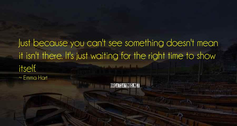 Emma Hart Sayings: Just because you can't see something doesn't mean it isn't there. It's just waiting for