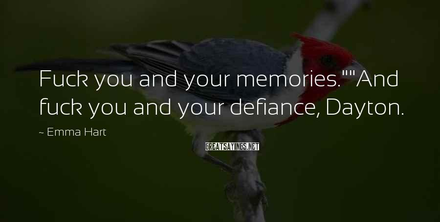 """Emma Hart Sayings: Fuck you and your memories.""""""""And fuck you and your defiance, Dayton."""