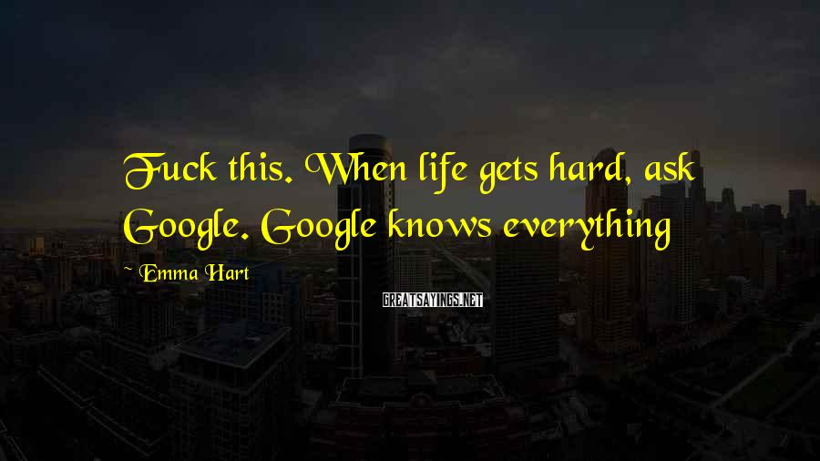 Emma Hart Sayings: Fuck this. When life gets hard, ask Google. Google knows everything