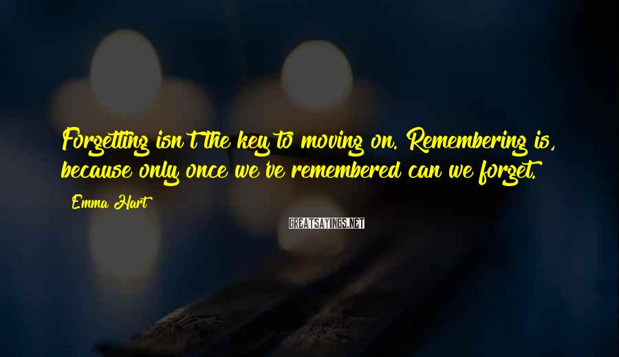 Emma Hart Sayings: Forgetting isn't the key to moving on. Remembering is, because only once we've remembered can