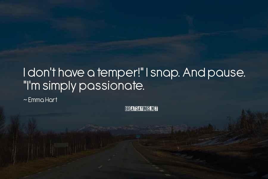 """Emma Hart Sayings: I don't have a temper!"""" I snap. And pause. """"I'm simply passionate."""
