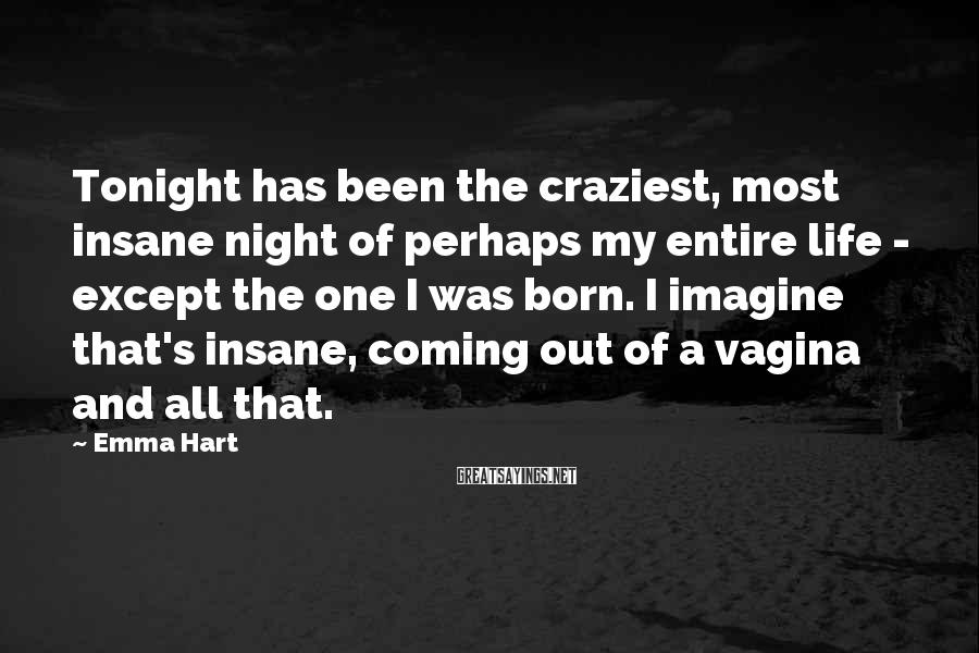 Emma Hart Sayings: Tonight has been the craziest, most insane night of perhaps my entire life - except