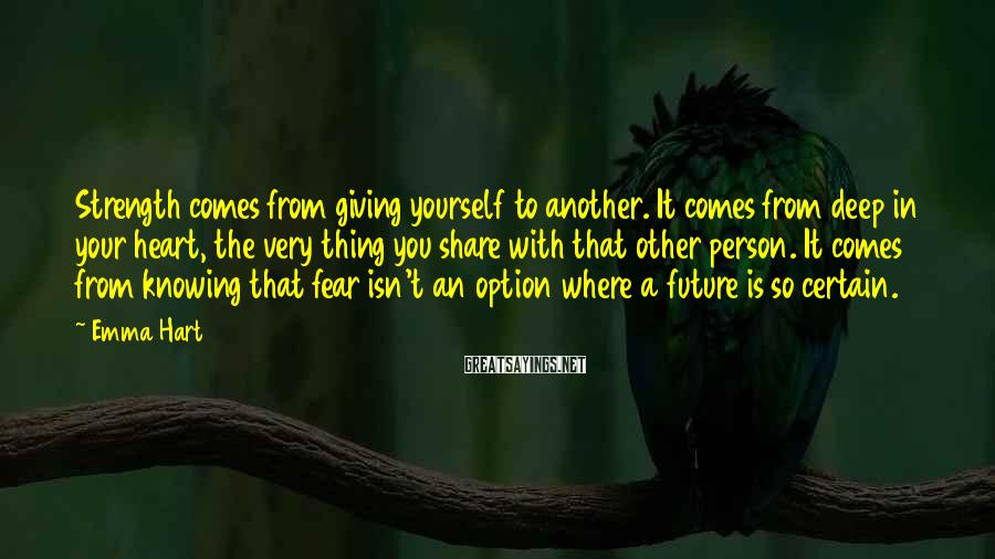 Emma Hart Sayings: Strength comes from giving yourself to another. It comes from deep in your heart, the