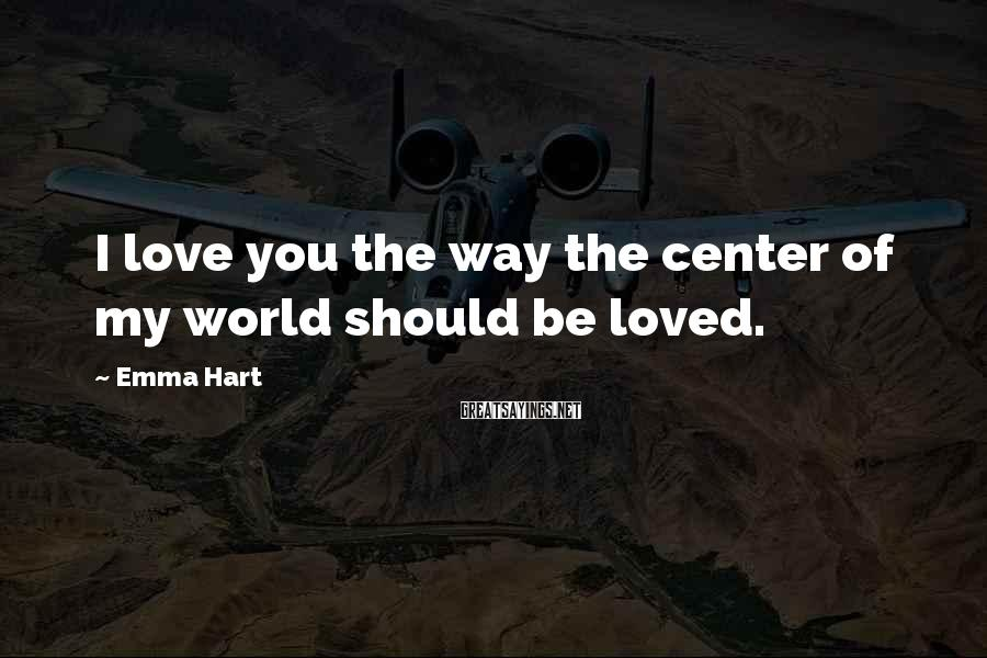 Emma Hart Sayings: I love you the way the center of my world should be loved.