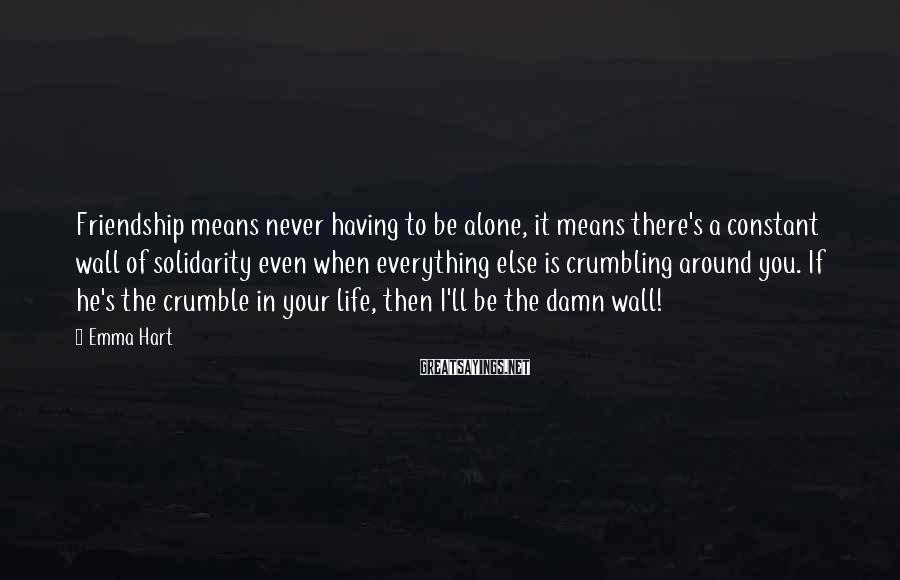 Emma Hart Sayings: Friendship means never having to be alone, it means there's a constant wall of solidarity
