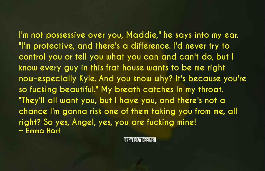 """Emma Hart Sayings: I'm not possessive over you, Maddie,"""" he says into my ear. """"I'm protective, and there's"""