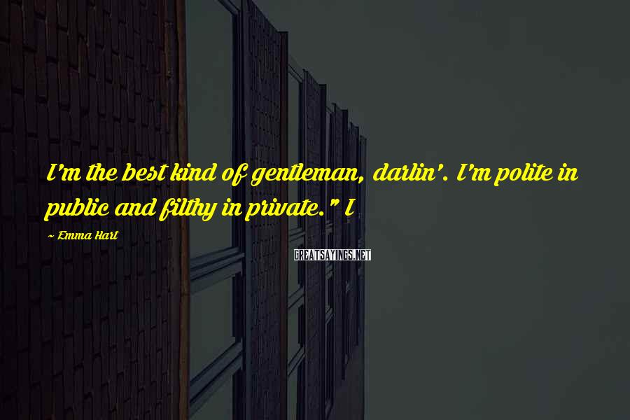 """Emma Hart Sayings: I'm the best kind of gentleman, darlin'. I'm polite in public and filthy in private."""""""