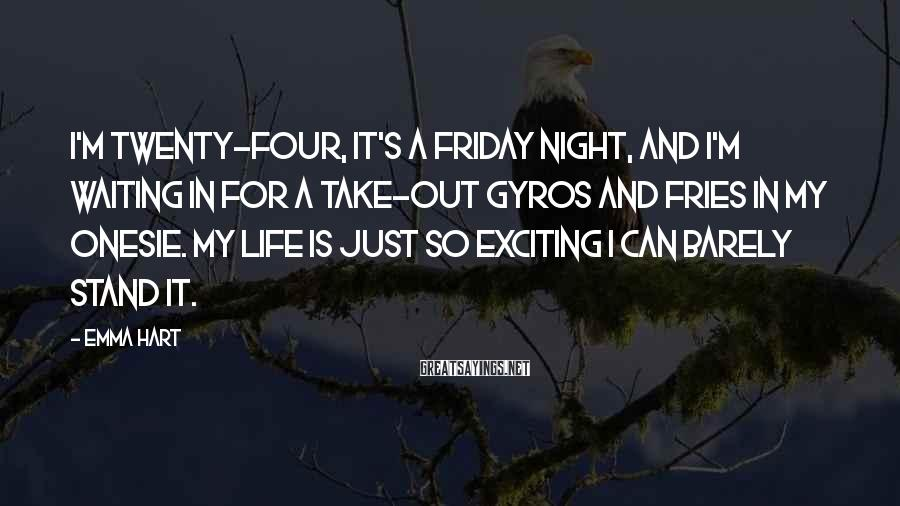 Emma Hart Sayings: I'm twenty-four, it's a Friday night, and I'm waiting in for a take-out gyros and