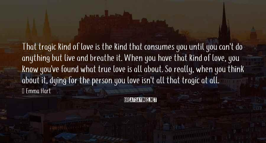 Emma Hart Sayings: That tragic kind of love is the kind that consumes you until you can't do
