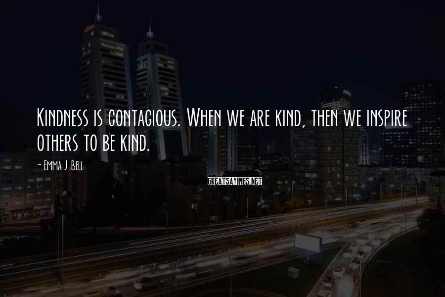 Emma J. Bell Sayings: Kindness is contagious. When we are kind, then we inspire others to be kind.