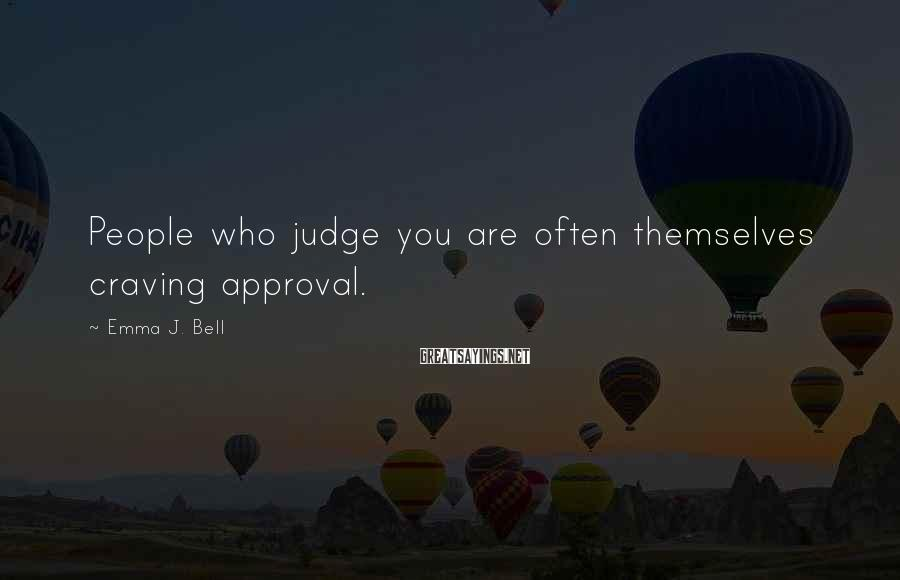 Emma J. Bell Sayings: People who judge you are often themselves craving approval.