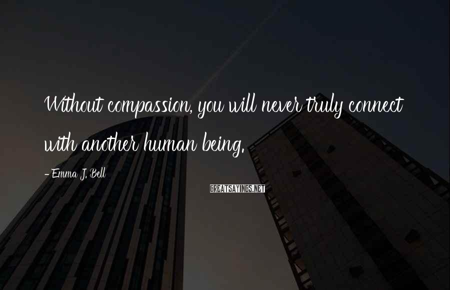 Emma J. Bell Sayings: Without compassion, you will never truly connect with another human being.