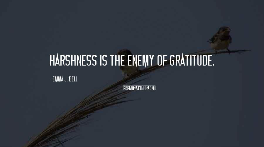 Emma J. Bell Sayings: Harshness is the enemy of gratitude.