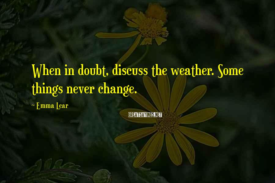 Emma Lear Sayings: When in doubt, discuss the weather. Some things never change.