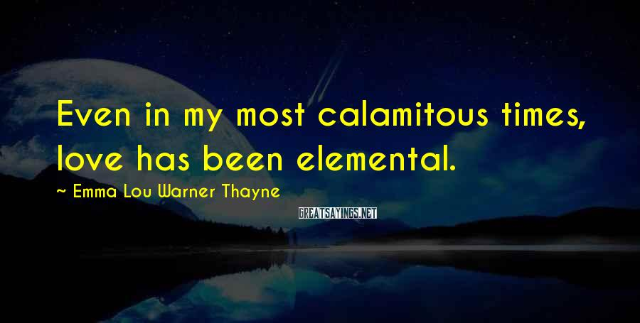 Emma Lou Warner Thayne Sayings: Even in my most calamitous times, love has been elemental.