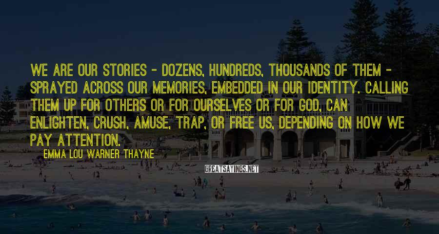 Emma Lou Warner Thayne Sayings: We are our stories - dozens, hundreds, thousands of them - sprayed across our memories,