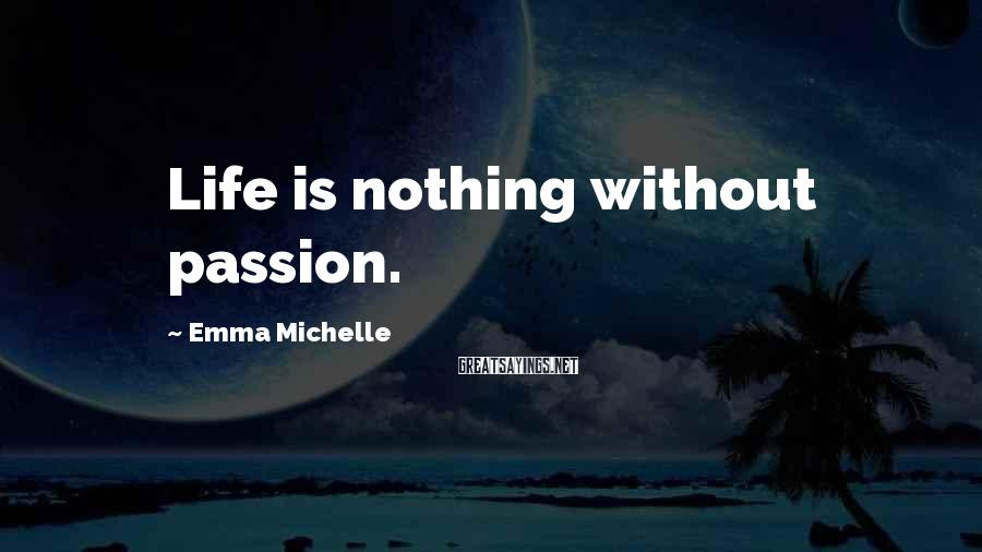 Emma Michelle Sayings: Life is nothing without passion.