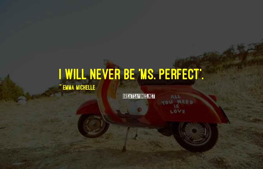 Emma Michelle Sayings: I will never be 'Ms. Perfect'.