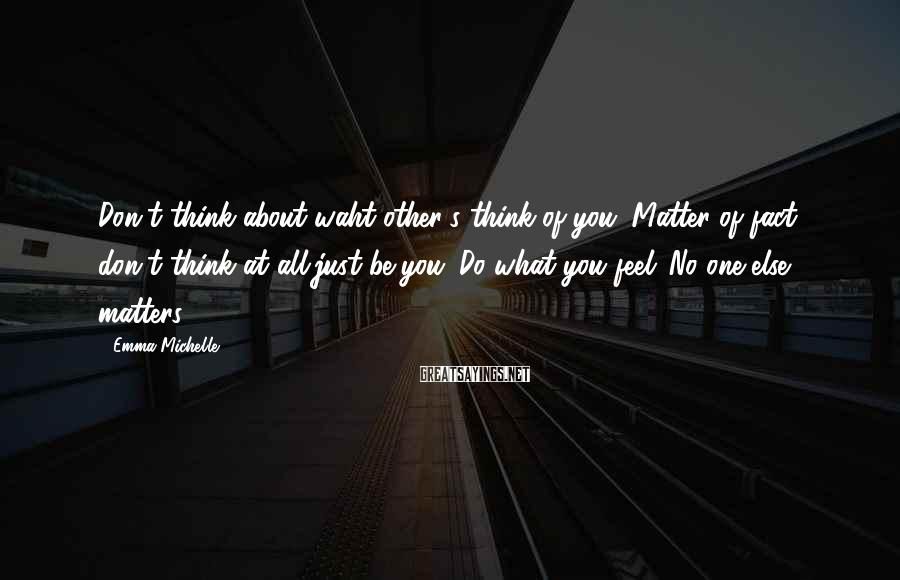 Emma Michelle Sayings: Don't think about waht other's think of you. Matter of fact don't think at all,just