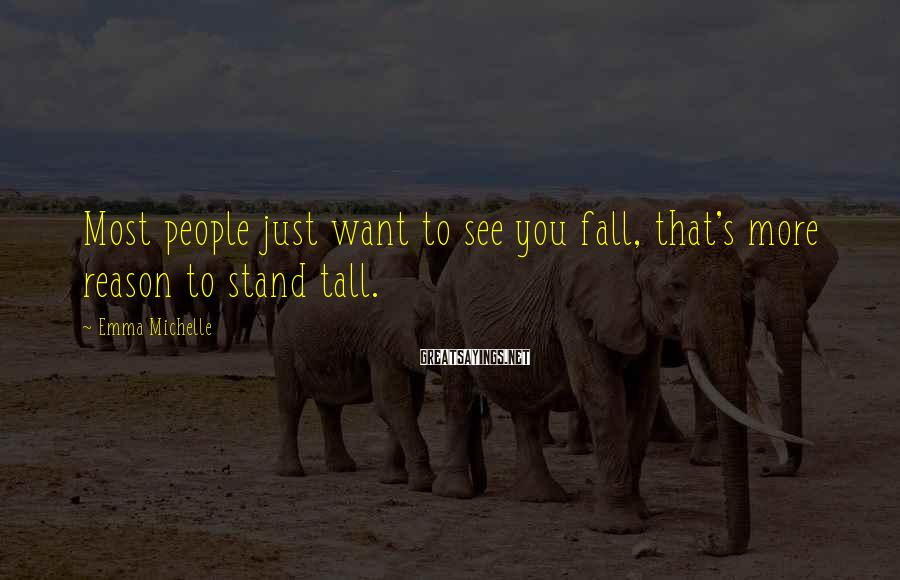 Emma Michelle Sayings: Most people just want to see you fall, that's more reason to stand tall.