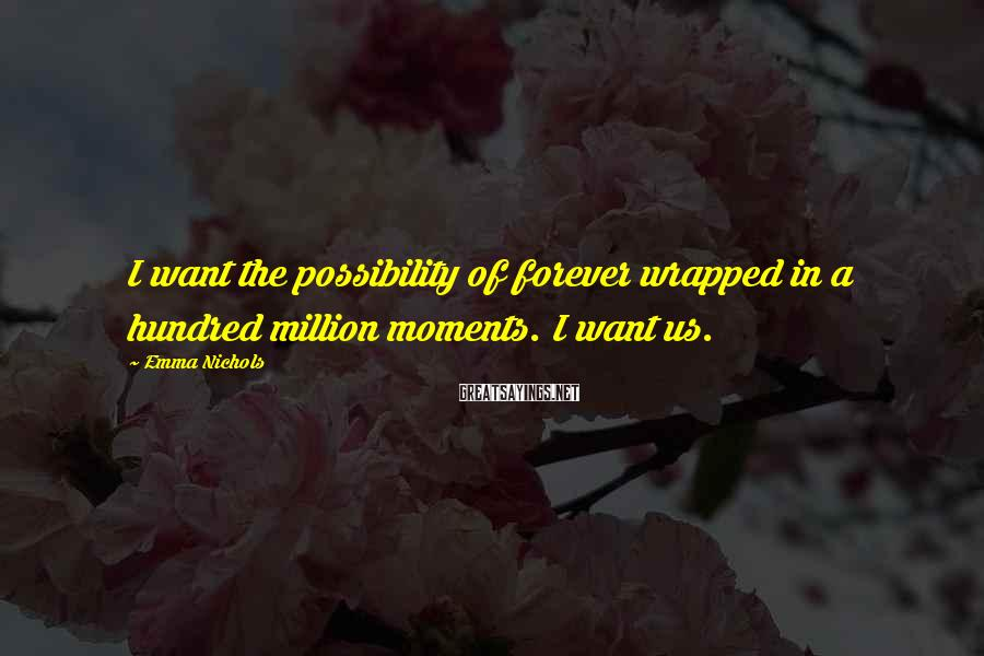 Emma Nichols Sayings: I want the possibility of forever wrapped in a hundred million moments. I want us.