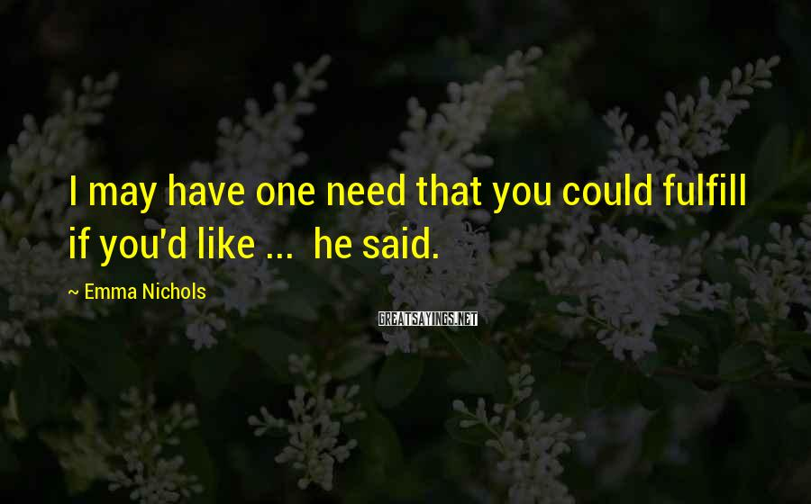 Emma Nichols Sayings: I may have one need that you could fulfill if you'd like ... he said.
