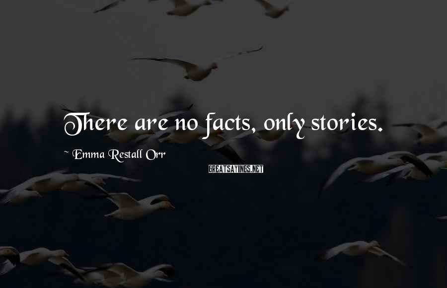 Emma Restall Orr Sayings: There are no facts, only stories.
