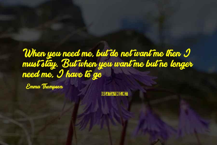 Emma Thompson Sayings By Emma Thompson: When you need me, but do not want me then I must stay. But when
